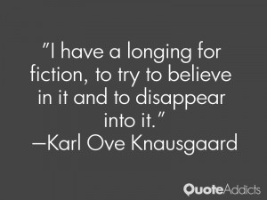 have a longing for fiction, to try to believe in it and to disappear ...
