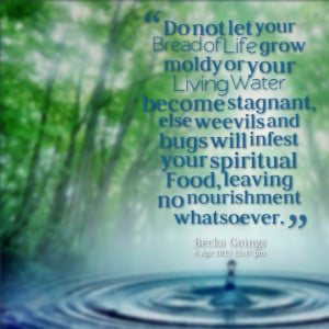 let your bread of life grow moldy or your living water become stagnant ...