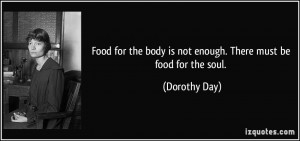 ... the body is not enough. There must be food for the soul. - Dorothy Day