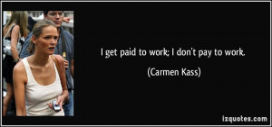 get paid to work; I don't pay to work. - Carmen Kass