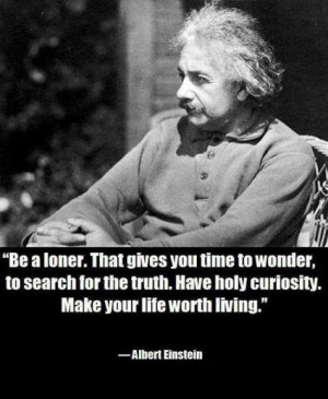 Be a loner. That gives you time to wonder, to search for the truth ...