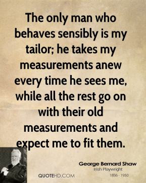 The only man who behaves sensibly is my tailor; he takes my ...