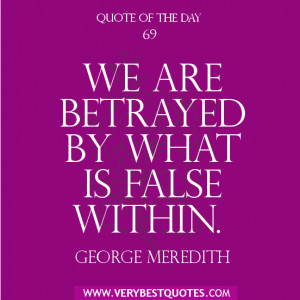 Quote of The Day , We are betrayed by what is false within.