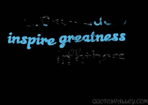 Great Leadrs Inspire Greatness In Others.
