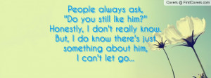 People always ask,''Do you still lke him?''Honestly, I don't really ...