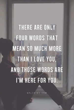... mean so much more than i love you and those words are i m here for you