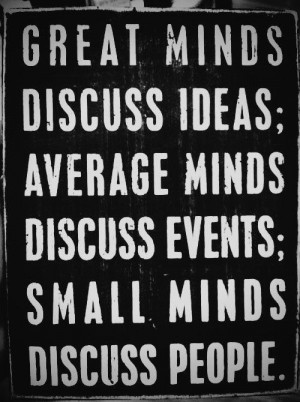 ... Minds Discuss Events,Small Minds Discuss People ~ Inspirational Quote