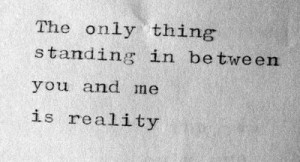 The only thing standing in between you and me is reality.