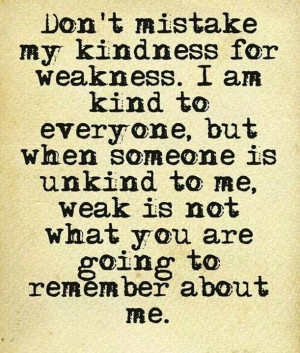 Words - Don't mistake my kindness for weakness. I am kind to everyone ...