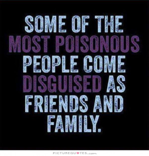 Some of the most poisonous people come disguised as friends and family ...