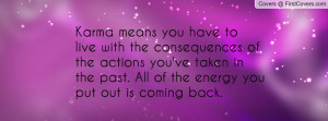Karma means you have to live with the consequences of the actions you ...