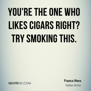 You're the one who likes cigars right? Try smoking this.
