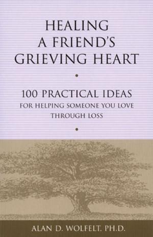 Healing A Friends Grieving Heart: 100 Practical Ideas for Helping ...