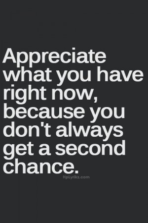 ... what you have right now, because you don't always get a second chance