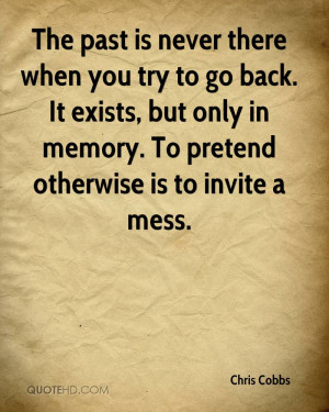 The past is never there when you try to go back. It exists, but only ...