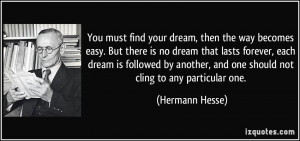 must find your dream, then the way becomes easy. But there is no dream ...