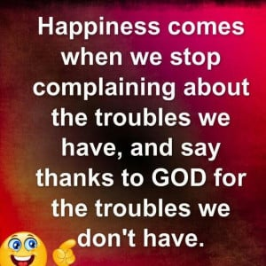 Happiness comes when we stop complaining about the troubles we have.