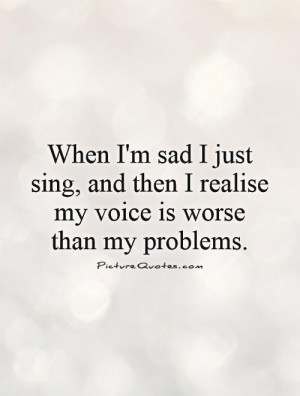 When I'm sad I just sing, and then I realize my voice is worse than my ...