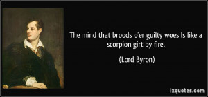 ... broods o'er guilty woes Is like a scorpion girt by fire. - Lord Byron