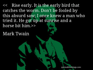 Rise early. It is the early bird that catches the worm. Don't be ...