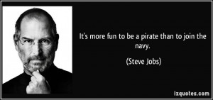 It's more fun to be a pirate than to join the navy. - Steve Jobs