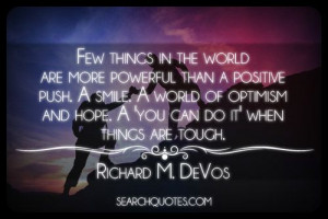 ... and hope. A 'you can do it' when things are tough. -Richard M. DeVos