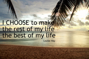 Quotes : I choose to make the rest of my life the best of my life
