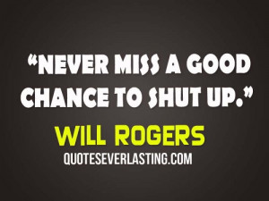 Never miss a good chance to shut up.- Will Rogers