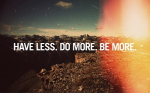 Have Less. Do More. Be More