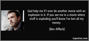 God help me if I ever do another movie with an explosion in it. If you ...