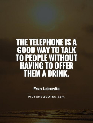 The telephone is a good way to talk to people without having to offer ...
