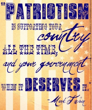 Mark Twain. Patriotism is supporting your COUNTRY all the time, and ...