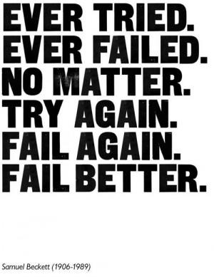 """... No matter. Try again. Fail again. Fail better."""" – Samuel Beckett"""