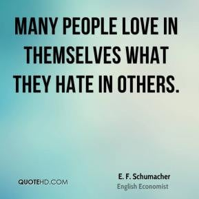 ... people love in themselves what they hate in others. - E. F. Schumacher