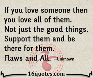If you love someone then you love all of them. Not just the good ...