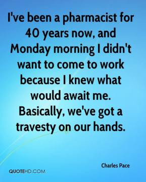 Charles Pace - I've been a pharmacist for 40 years now, and Monday ...