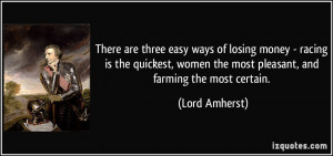 There are three easy ways of losing money - racing is the quickest ...