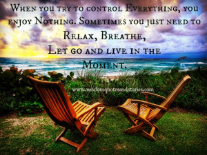 ... relax, breathe, let go and live in the moment - Wisdom Quotes and