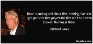 There is nothing real about film. Nothing. Even the light particles ...