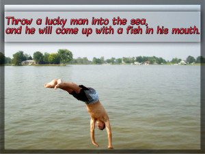 Throw a lucky man into the sea, and he will come up with a fish in his ...