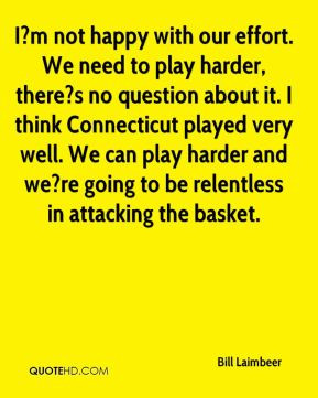 Bill Laimbeer - I?m not happy with our effort. We need to play harder ...