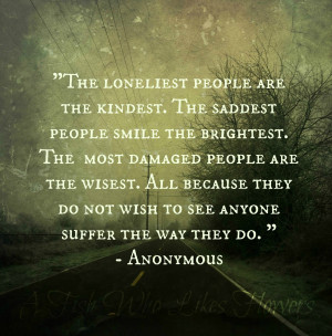 The loneliest people are the kindest. The saddest people smile the ...
