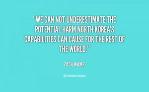 We can not underestimate the potential harm North Korea's capabilities ...