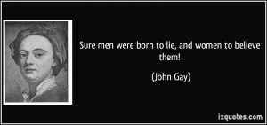 Sure men were born to lie, and women to believe them! - John Gay
