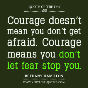 love quote of the day, Courage doesn't mean you don't get afraid ...