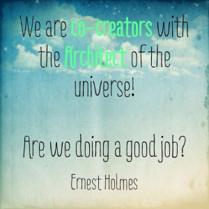 We are co-creators :) Ernest Holmes quote