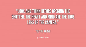 Look and think before opening the shutter. The heart and mind are the ...