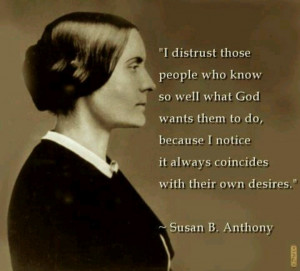 ... notice it always coincides with their own desires. ~Susan B. Anthony