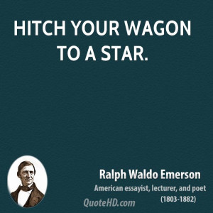 Hitch your wagon to a star.