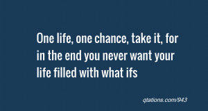 One life, one chance, take it, for in the end you never want your life ...